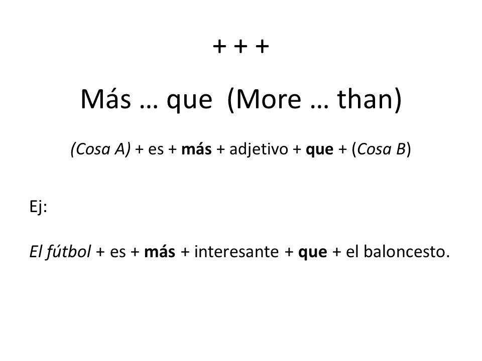 + + + Más … que (More … than) (Cosa A) + es + más + adjetivo + que + (Cosa B) Ej: El fútbol + es + más + interesante + que + el baloncesto.