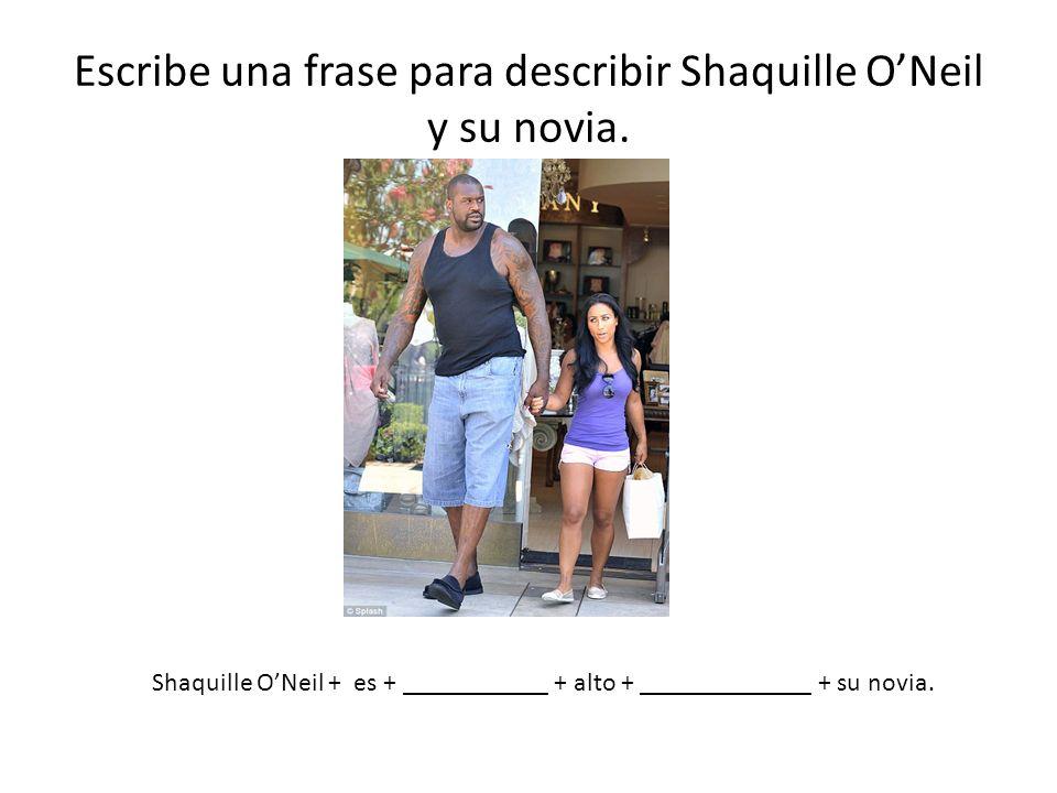 Escribe una frase para describir Shaquille ONeil y su novia. Shaquille ONeil + es + ___________ + alto + _____________ + su novia.