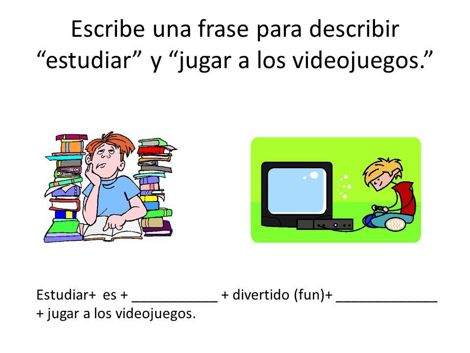 Escribe una frase para describir estudiar y jugar a los videojuegos. Estudiar+ es + ___________ + divertido (fun)+ _____________ + jugar a los videoju