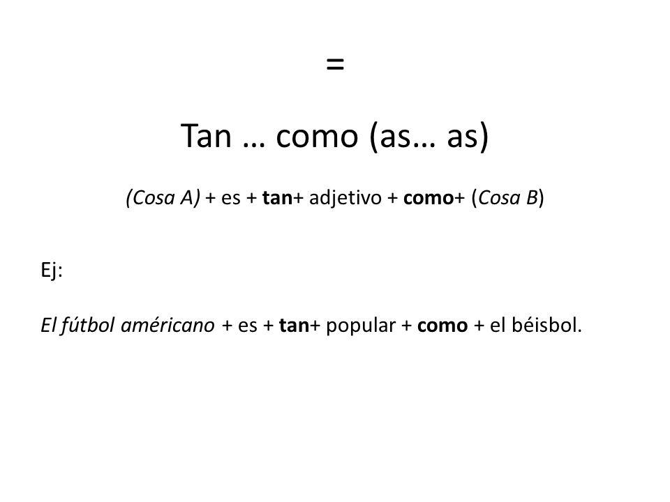 = Tan … como (as… as) (Cosa A) + es + tan+ adjetivo + como+ (Cosa B) Ej: El fútbol américano + es + tan+ popular + como + el béisbol.