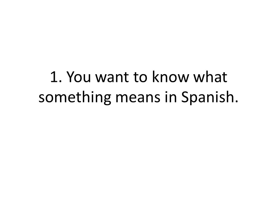 1. You want to know what something means in Spanish.