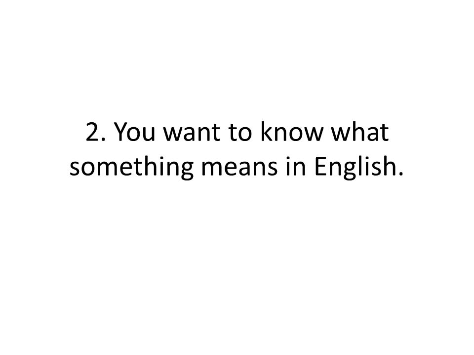 2. You want to know what something means in English.