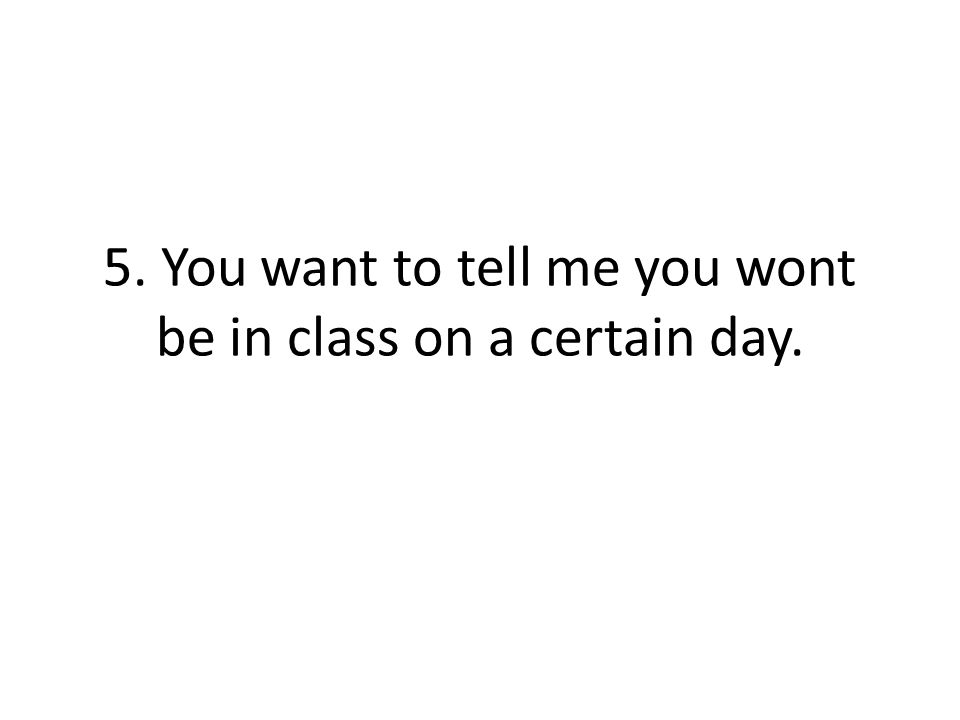 5. You want to tell me you wont be in class on a certain day.