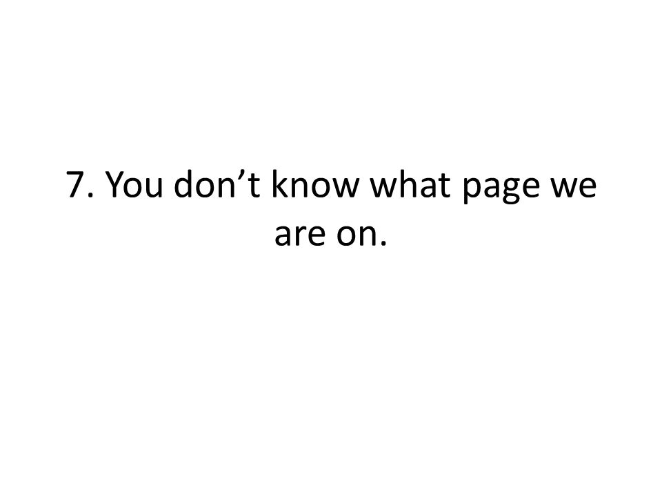 7. You dont know what page we are on.
