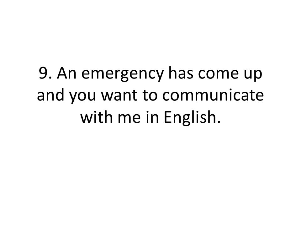 9. An emergency has come up and you want to communicate with me in English.
