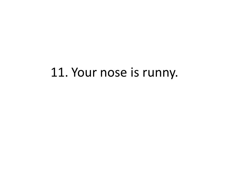 11. Your nose is runny.