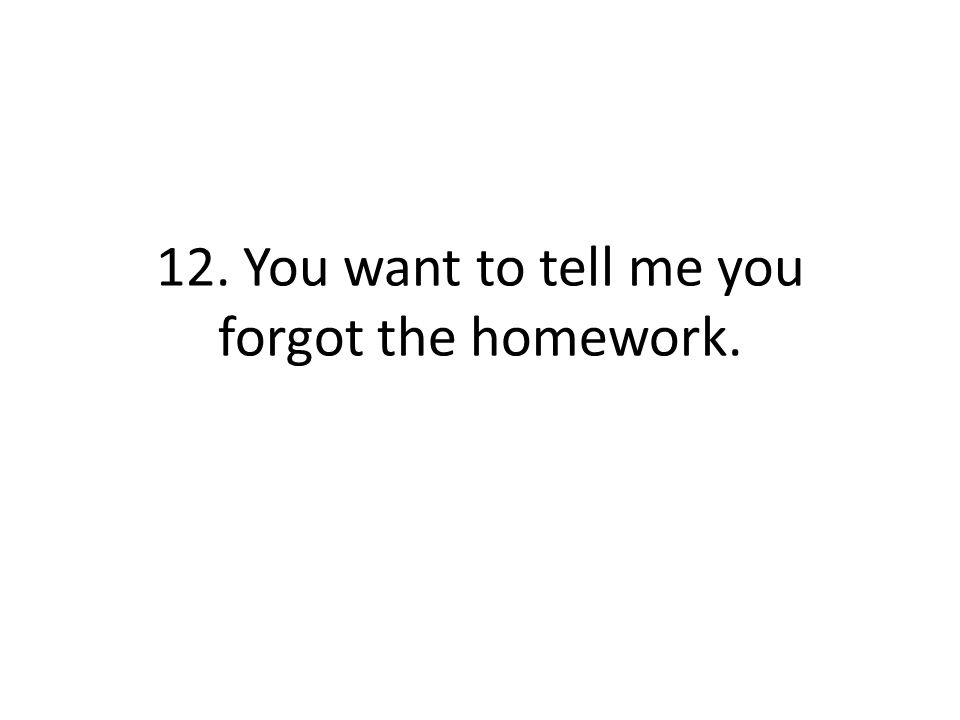 12. You want to tell me you forgot the homework.