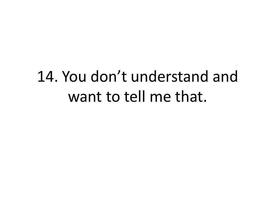 14. You dont understand and want to tell me that.