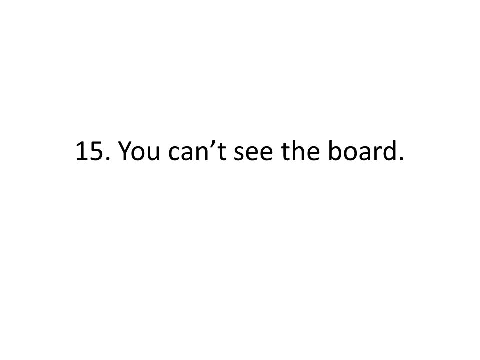 15. You cant see the board.