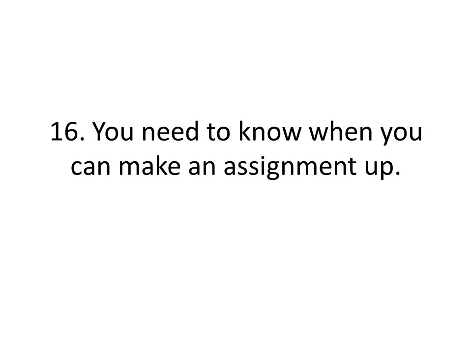 16. You need to know when you can make an assignment up.