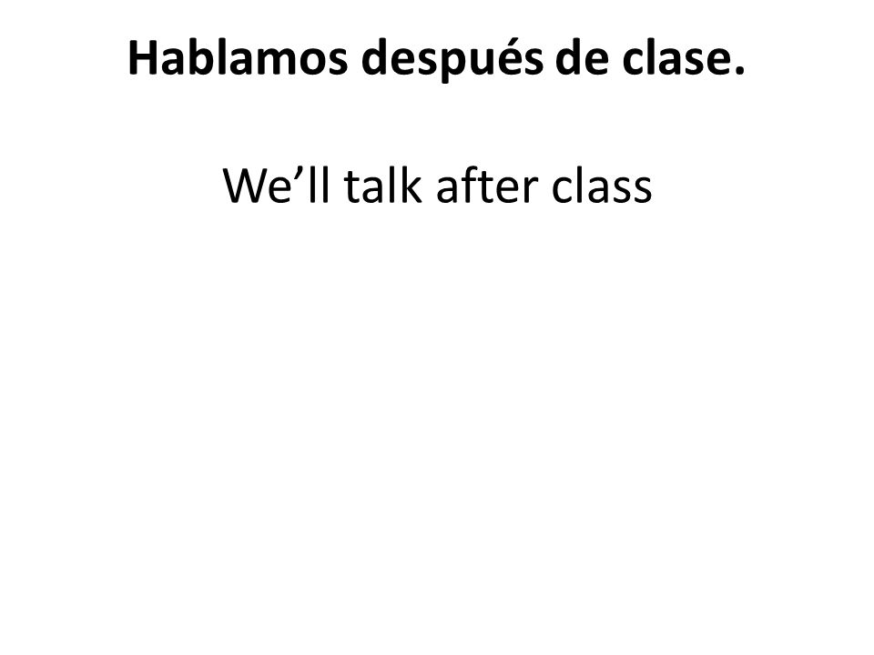 Hablamos después de clase. Well talk after class