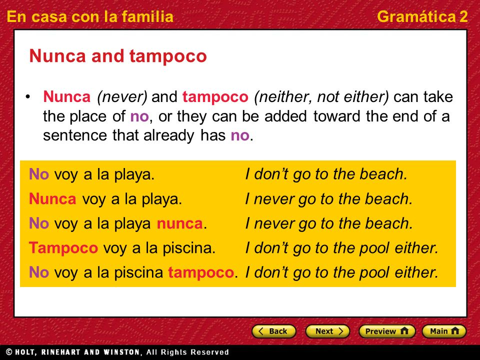 En casa con la familiaGramática 2 Nunca and tampoco Nunca (never) and tampoco (neither, not either) can take the place of no, or they can be added toward the end of a sentence that already has no.
