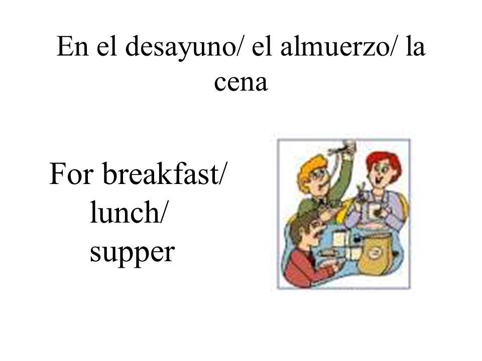 En el desayuno/ el almuerzo/ la cena For breakfast/ lunch/ supper