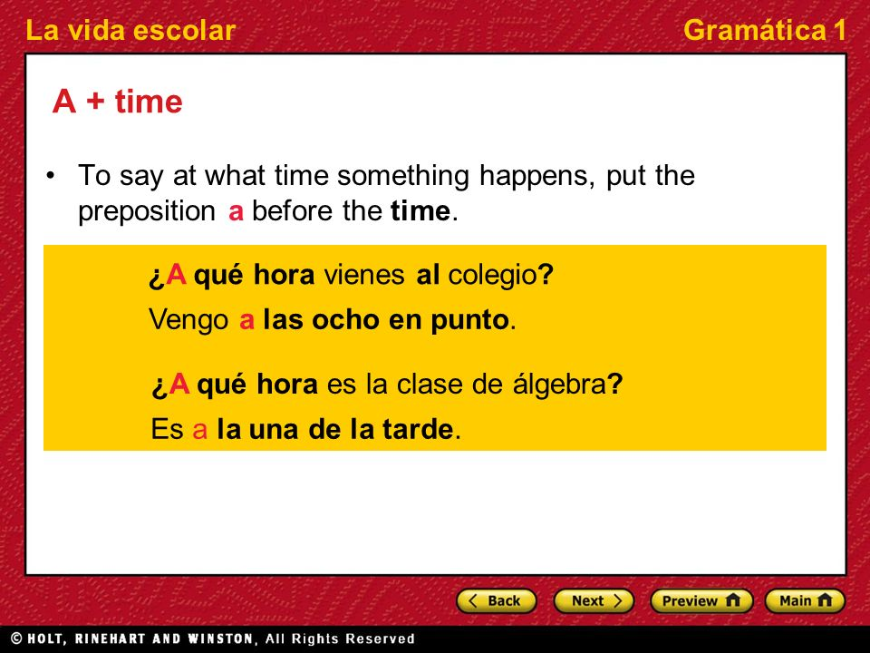 La vida escolarGramática 1 A + time To say at what time something happens, put the preposition a before the time. ¿A qué hora vienes al colegio? Vengo