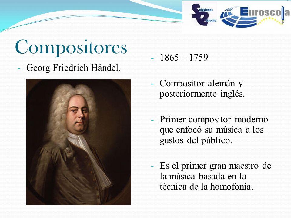 Compositores - Georg Friedrich Händel. - 1865 – 1759 - Compositor alemán y posteriormente inglés. - Primer compositor moderno que enfocó su música a l