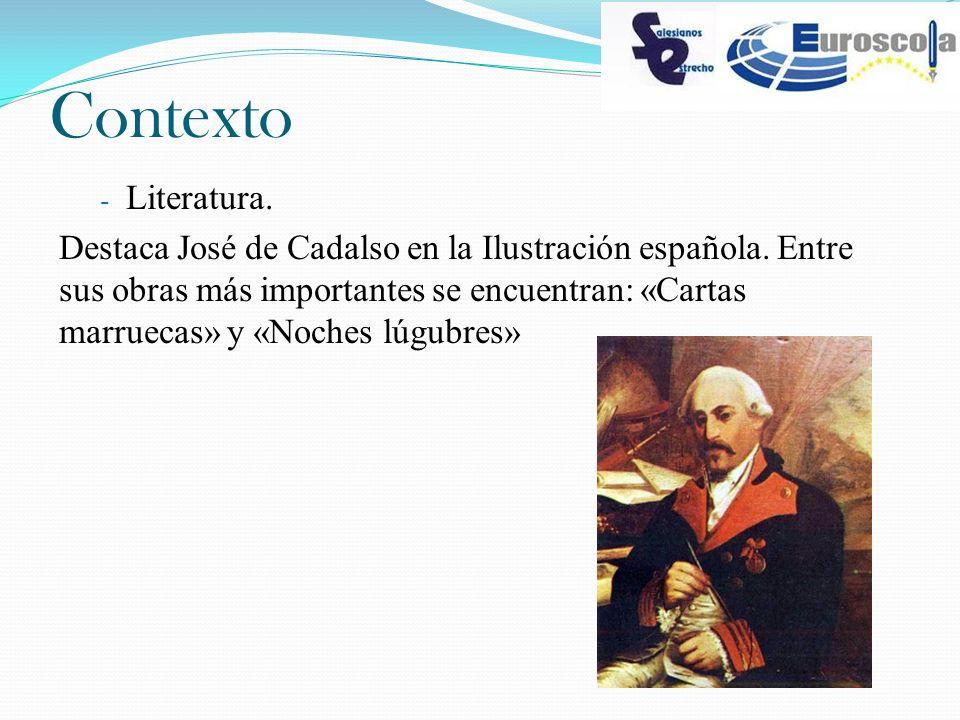 Contexto - Literatura. Destaca José de Cadalso en la Ilustración española. Entre sus obras más importantes se encuentran: «Cartas marruecas» y «Noches