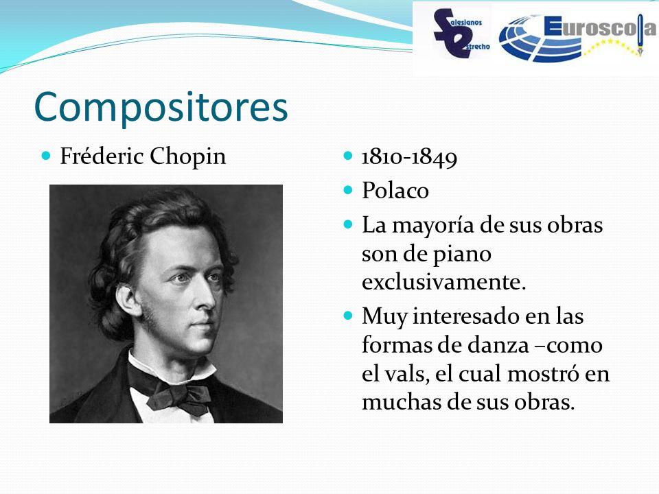 Compositores Fréderic Chopin 1810-1849 Polaco La mayoría de sus obras son de piano exclusivamente. Muy interesado en las formas de danza –como el vals