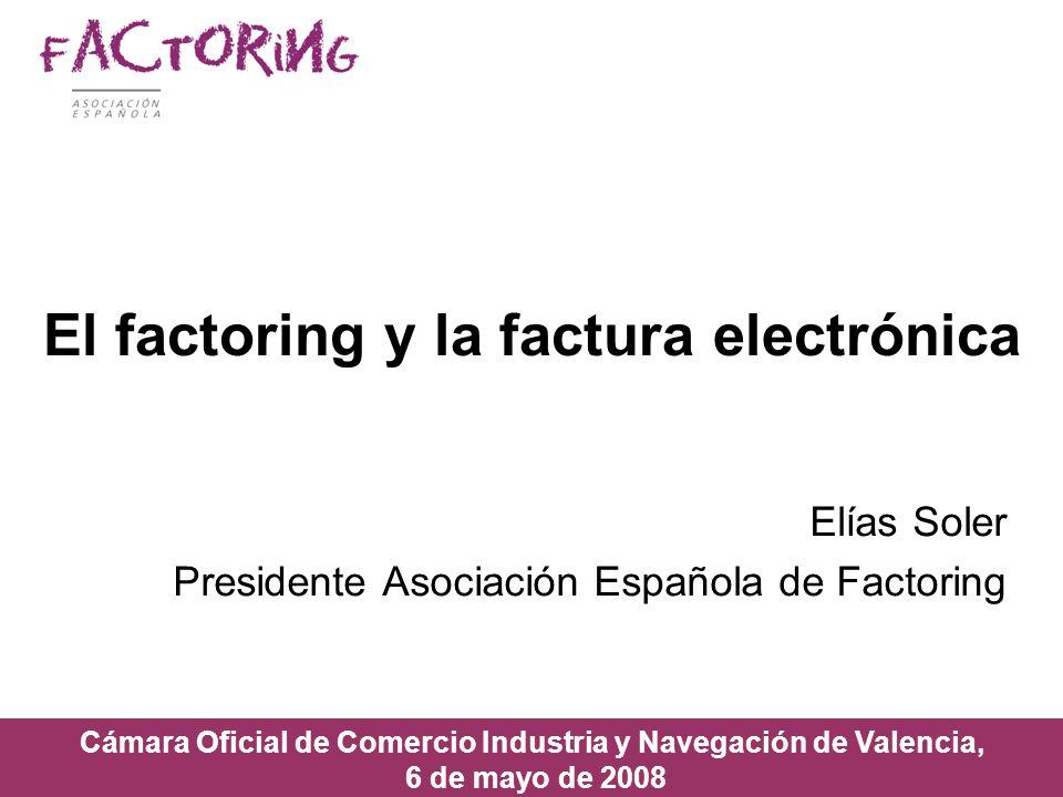 El factoring y la factura electrónica Elías Soler Presidente Asociación Española de Factoring Cámara Oficial de Comercio Industria y Navegación de Val