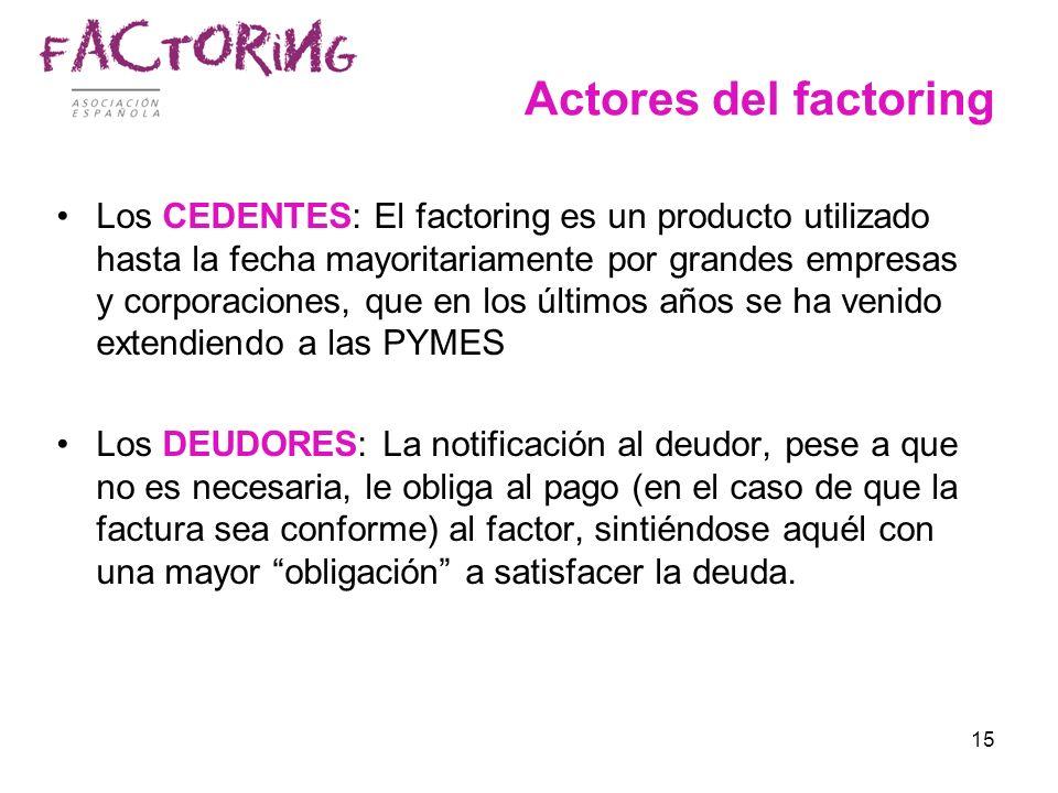 15 Actores del factoring Los CEDENTES: El factoring es un producto utilizado hasta la fecha mayoritariamente por grandes empresas y corporaciones, que