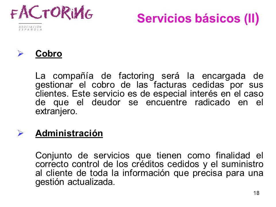 18 Servicios básicos (II ) Cobro La compañía de factoring será la encargada de gestionar el cobro de las facturas cedidas por sus clientes. Este servi