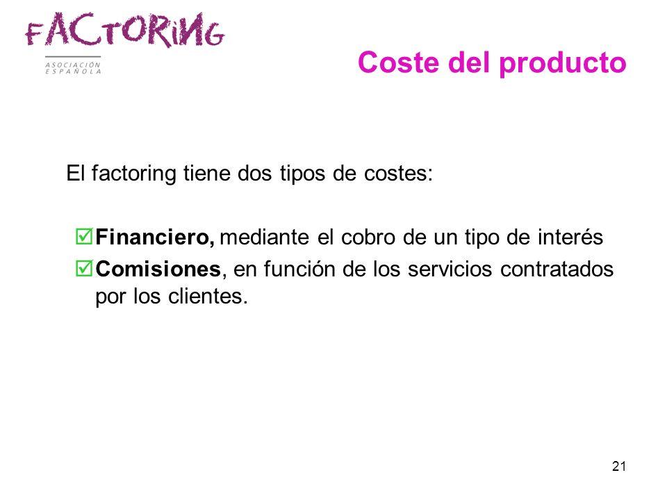 21 Coste del producto El factoring tiene dos tipos de costes: Financiero, mediante el cobro de un tipo de interés Comisiones, en función de los servic