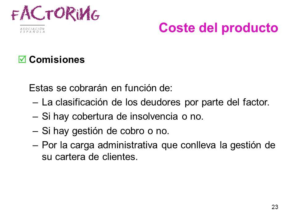 23 Coste del producto Comisiones Estas se cobrarán en función de: –La clasificación de los deudores por parte del factor. –Si hay cobertura de insolve