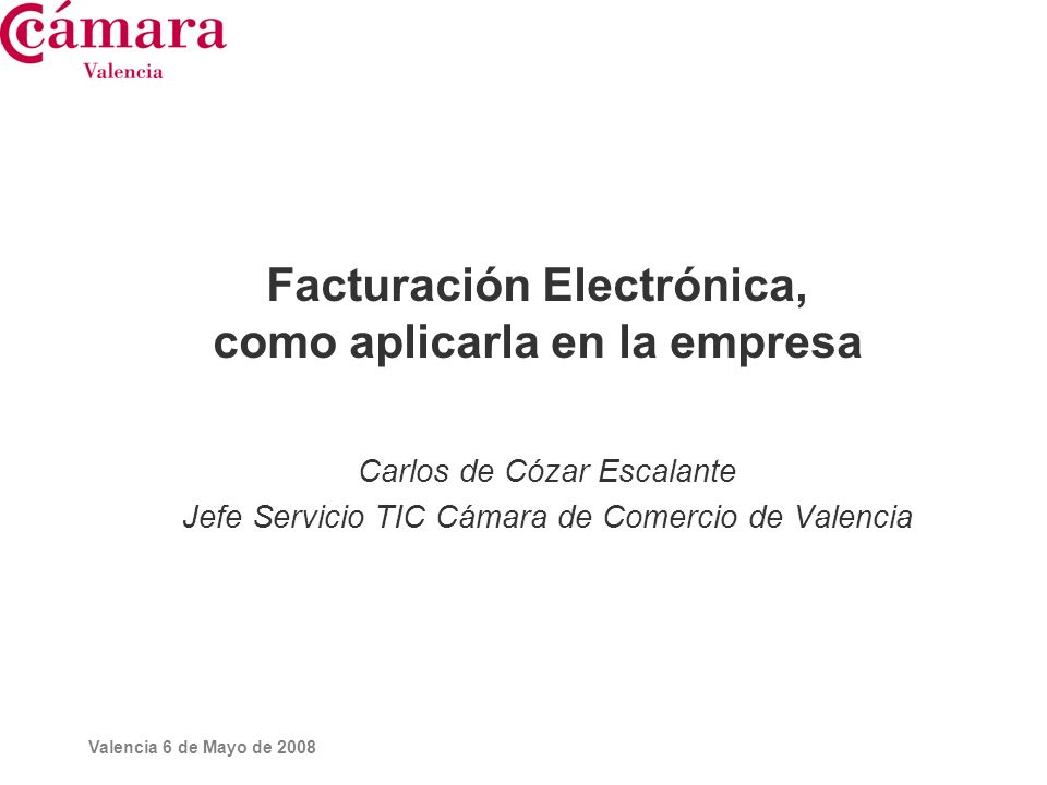 Valencia 6 de Mayo de 2008 Facturación Electrónica, como aplicarla en la empresa Carlos de Cózar Escalante Jefe Servicio TIC Cámara de Comercio de Val