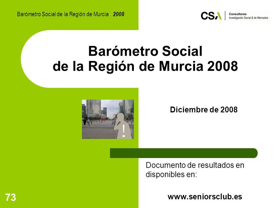73 Barómetro Social de la Región de Murcia 2008 Diciembre de 2008 Documento de resultados en disponibles en: www.seniorsclub.es Barómetro Social de la Región de Murcia 2008