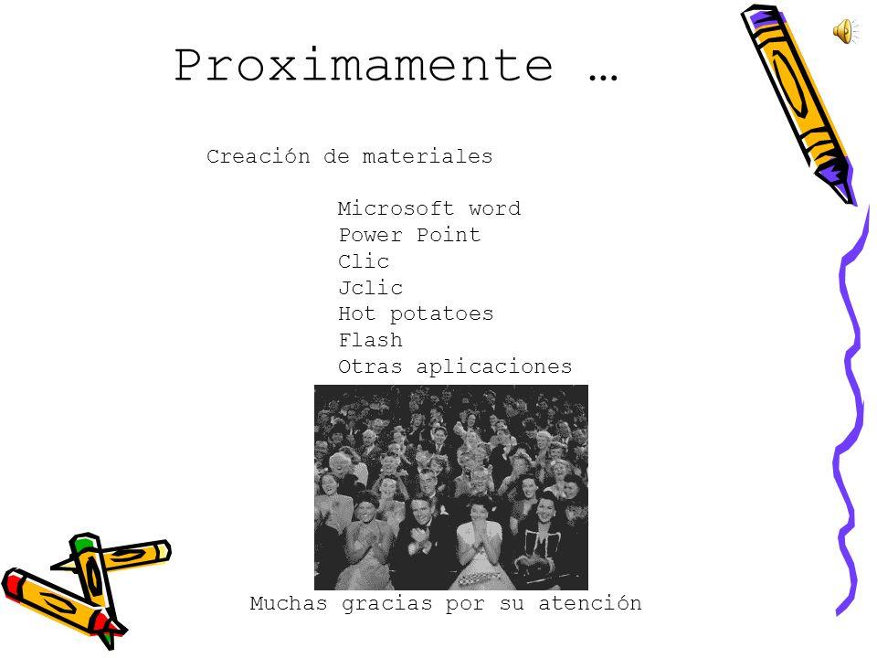 Proximamente … Creación de materiales Microsoft word Power Point Clic Jclic Hot potatoes Flash Otras aplicaciones Muchas gracias por su atención