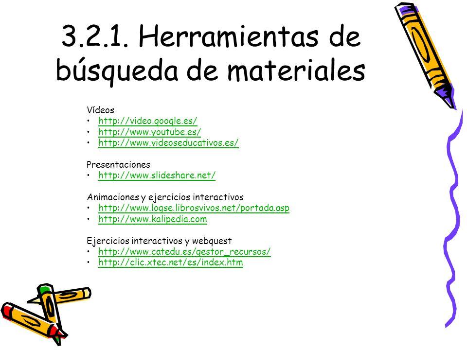 3.2.1. Herramientas de búsqueda de materiales Vídeos http://video.google.es/ http://www.youtube.es/ http://www.videoseducativos.es/ Presentaciones htt