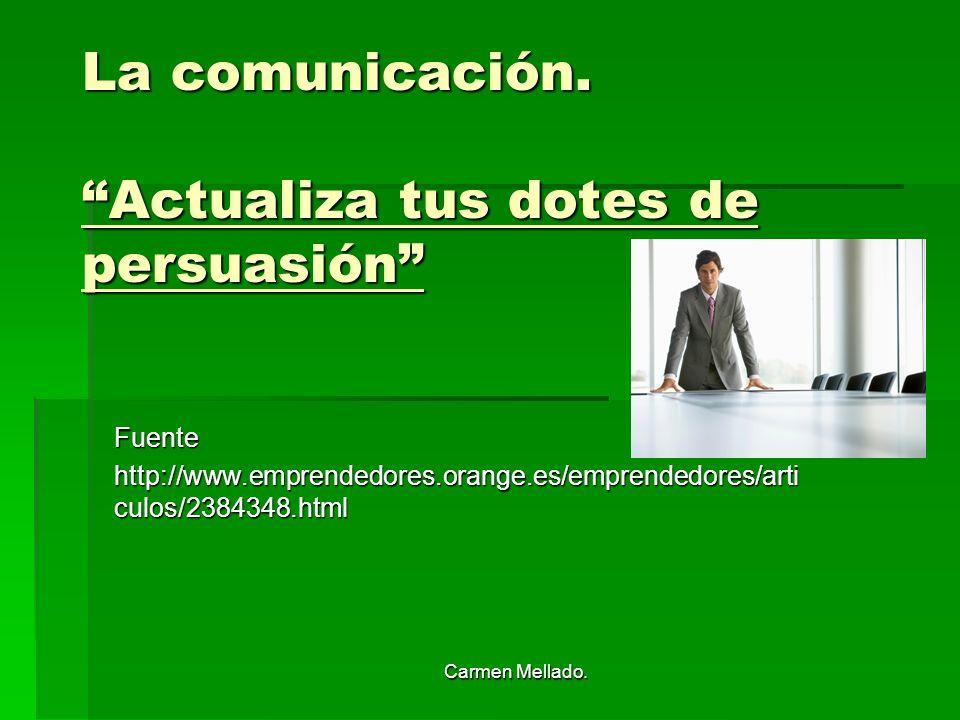 Carmen Mellado. La comunicación. Actualiza tus dotes de persuasión Fuente http://www.emprendedores.orange.es/emprendedores/arti culos/2384348.html