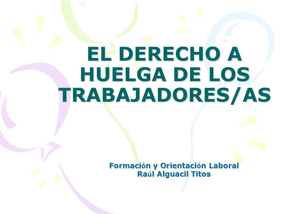 EL DERECHO A HUELGA DE LOS TRABAJADORES/AS Formaci ó n y Orientaci ó n Laboral Ra ú l Alguacil Titos