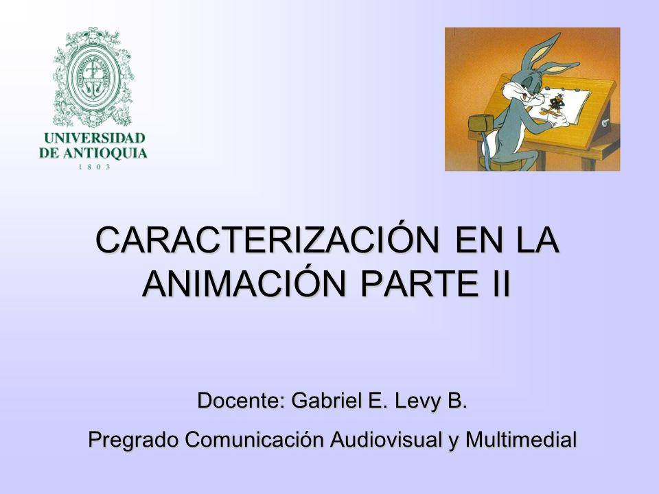 CARACTERIZACIÓN EN LA ANIMACIÓN PARTE II Docente: Gabriel E. Levy B. Pregrado Comunicación Audiovisual y Multimedial