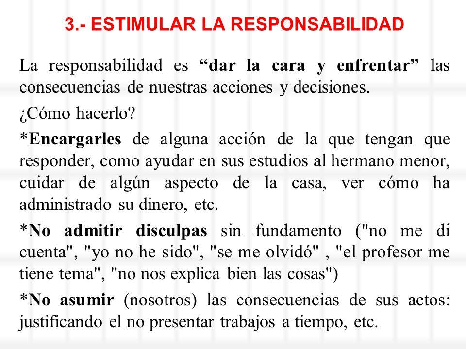 3.- ESTIMULAR LA RESPONSABILIDAD La responsabilidad es dar la cara y enfrentar las consecuencias de nuestras acciones y decisiones. ¿Cómo hacerlo? *En