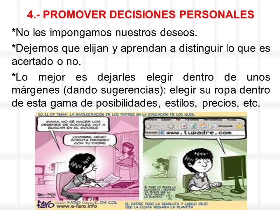 4.- PROMOVER DECISIONES PERSONALES *No les impongamos nuestros deseos. *Dejemos que elijan y aprendan a distinguir lo que es acertado o no. *Lo mejor