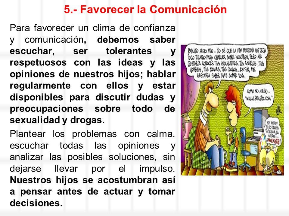 5.- Favorecer la Comunicación Para favorecer un clima de confianza y comunicación, debemos saber escuchar, ser tolerantes y respetuosos con las ideas