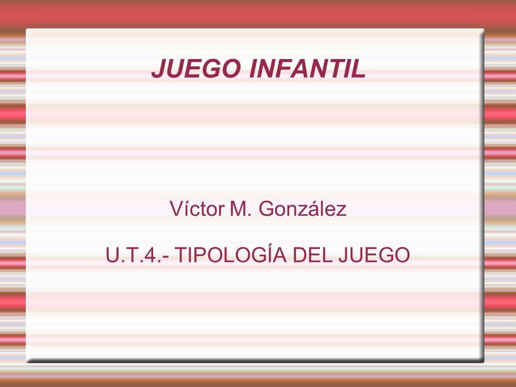 JUEGO INFANTIL Víctor M. González U.T.4.- TIPOLOGÍA DEL JUEGO