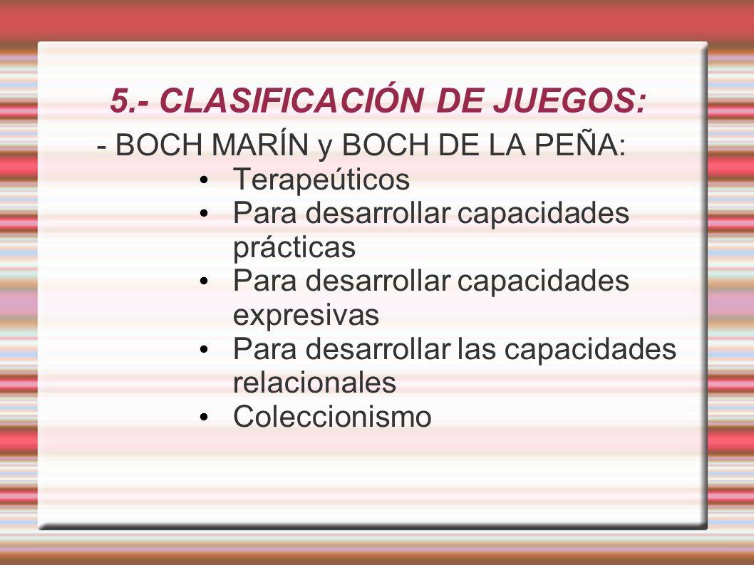 5.- CLASIFICACIÓN DE JUEGOS: - BOCH MARÍN y BOCH DE LA PEÑA: Terapeúticos Para desarrollar capacidades prácticas Para desarrollar capacidades expresivas Para desarrollar las capacidades relacionales Coleccionismo