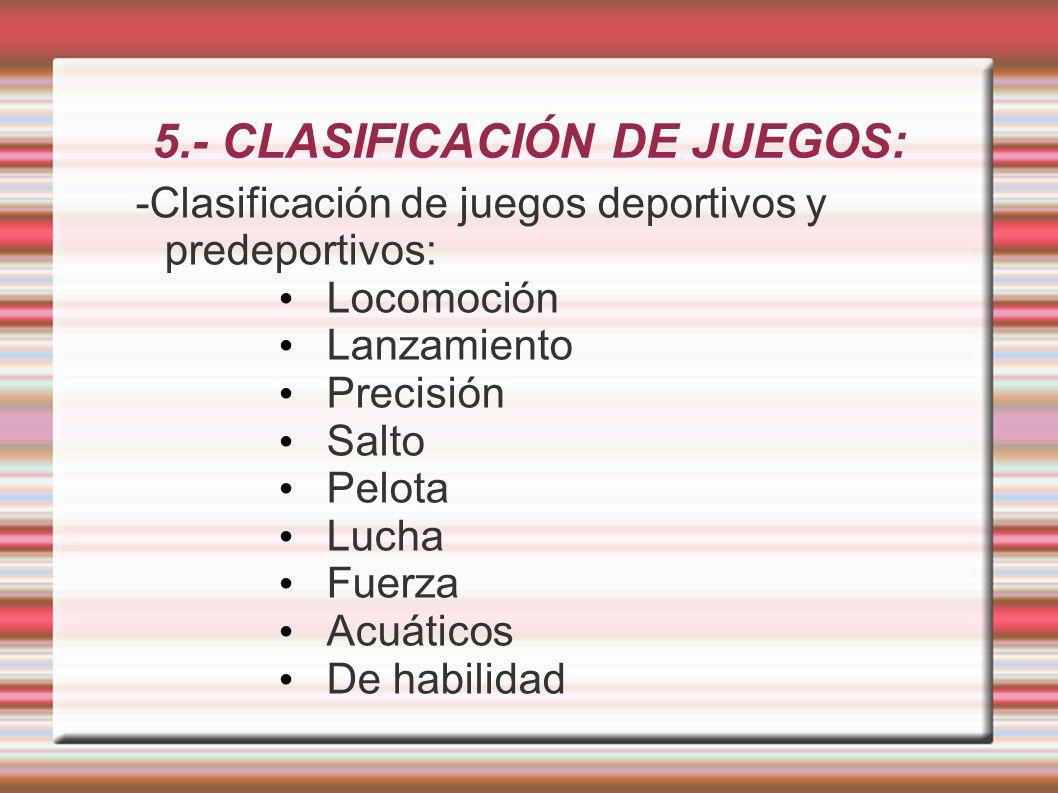 5.- CLASIFICACIÓN DE JUEGOS: -Clasificación de juegos deportivos y predeportivos: Locomoción Lanzamiento Precisión Salto Pelota Lucha Fuerza Acuáticos De habilidad
