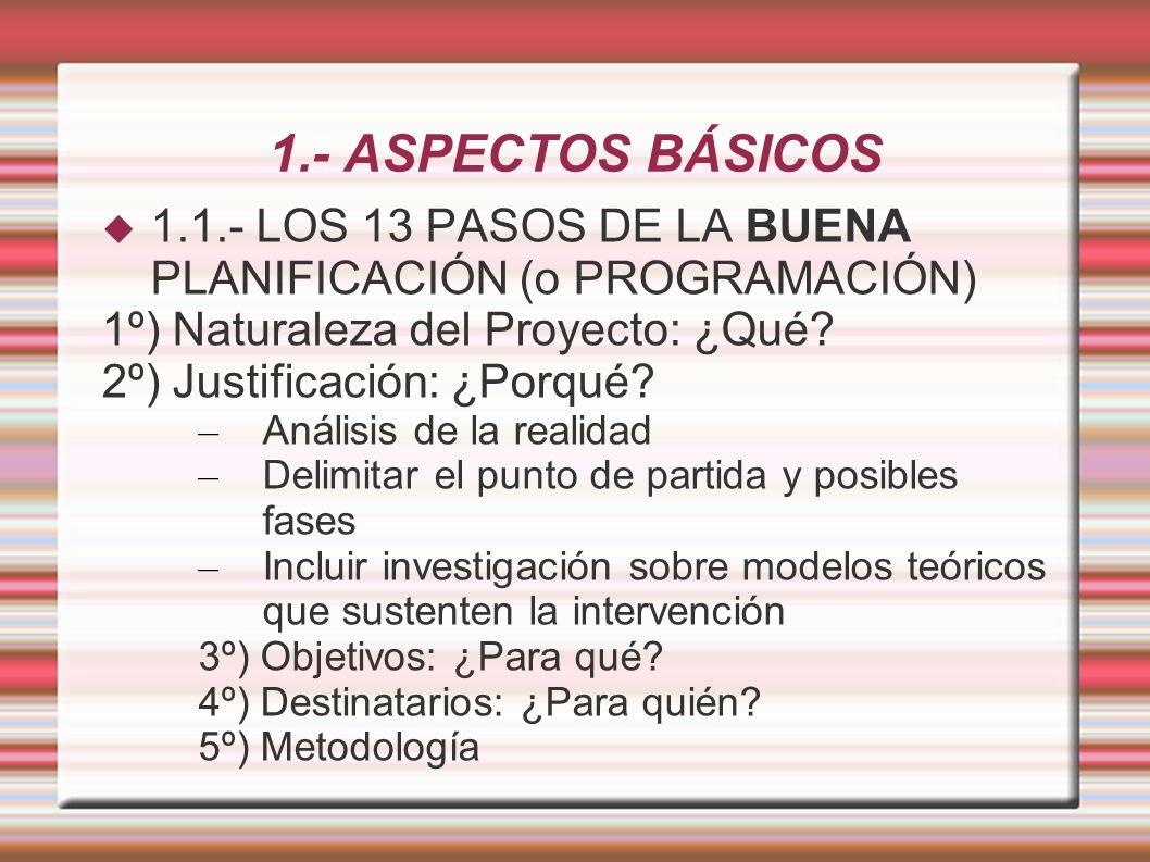 1.- ASPECTOS BÁSICOS 1.1.- LOS 13 PASOS DE LA BUENA PLANIFICACIÓN (o PROGRAMACIÓN) 1º) Naturaleza del Proyecto: ¿Qué.