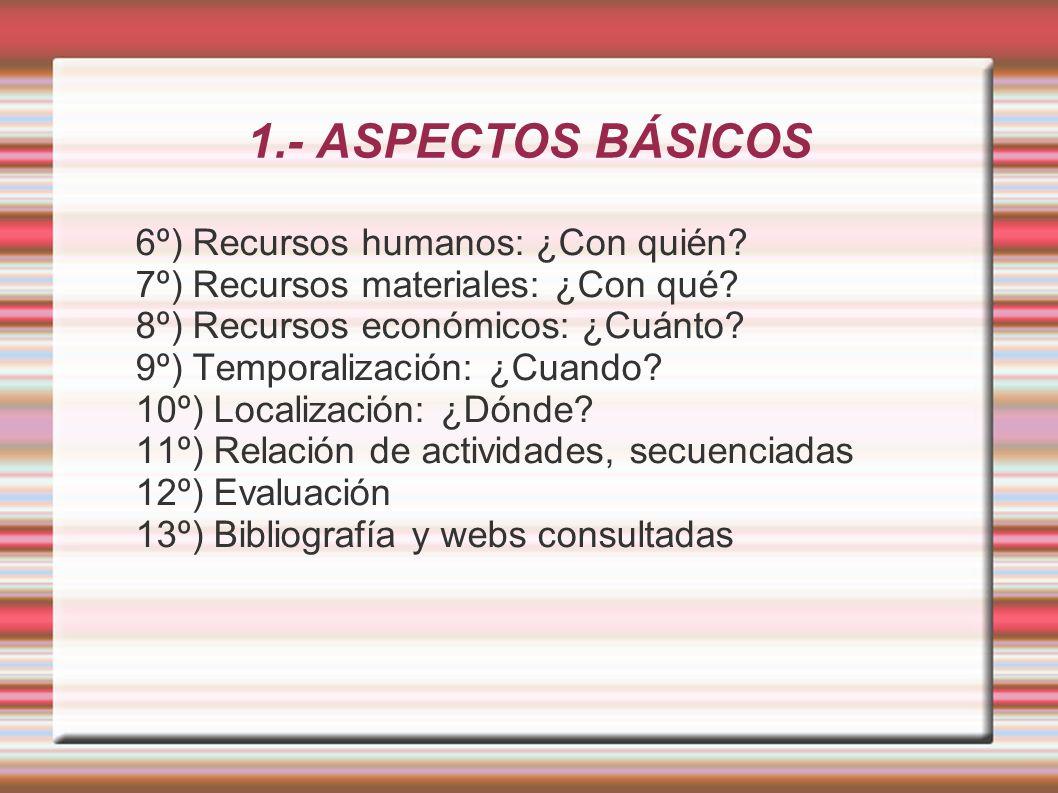 1.- ASPECTOS BÁSICOS 6º) Recursos humanos: ¿Con quién? 7º) Recursos materiales: ¿Con qué? 8º) Recursos económicos: ¿Cuánto? 9º) Temporalización: ¿Cuan