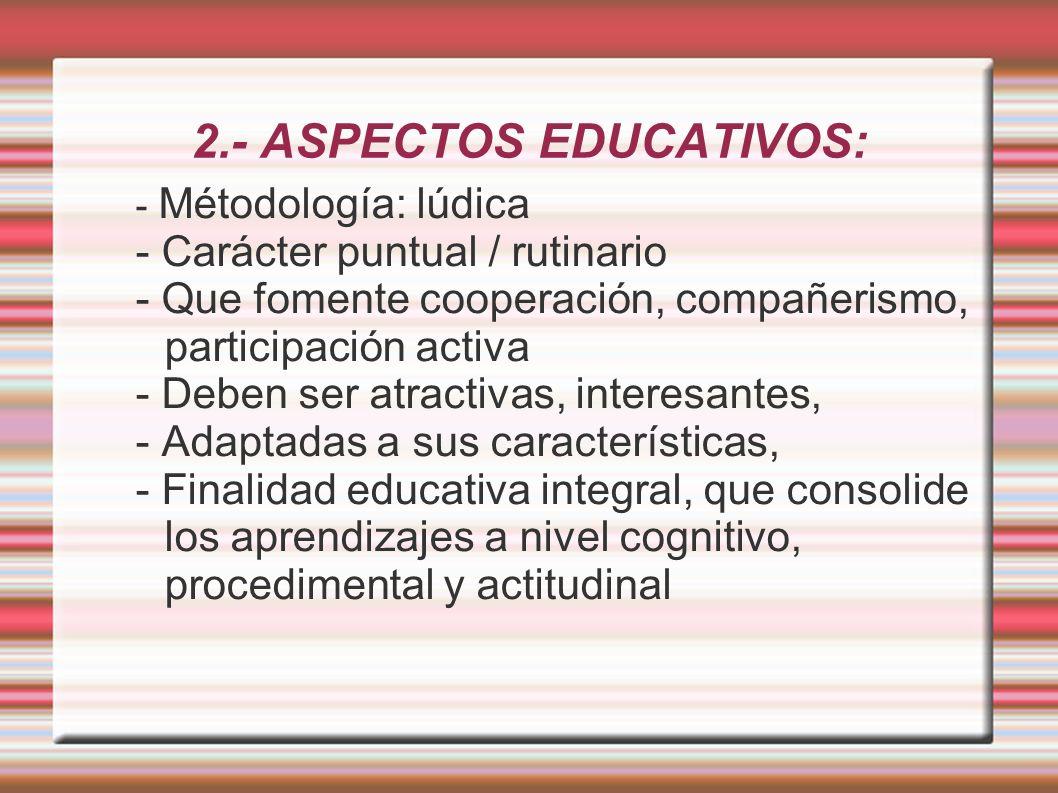 2.- ASPECTOS EDUCATIVOS: - Métodología: lúdica - Carácter puntual / rutinario - Que fomente cooperación, compañerismo, participación activa - Deben ser atractivas, interesantes, - Adaptadas a sus características, - Finalidad educativa integral, que consolide los aprendizajes a nivel cognitivo, procedimental y actitudinal