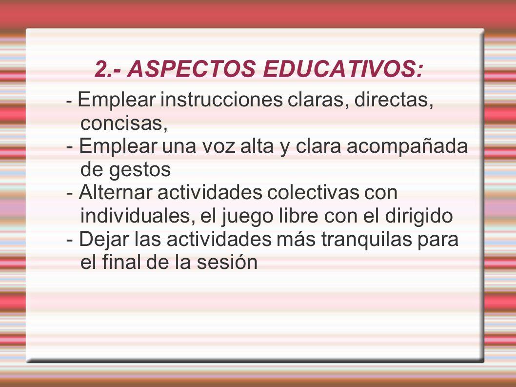 2.- ASPECTOS EDUCATIVOS: - Emplear instrucciones claras, directas, concisas, - Emplear una voz alta y clara acompañada de gestos - Alternar actividade