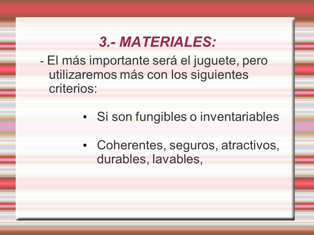 3.- MATERIALES: - El más importante será el juguete, pero utilizaremos más con los siguientes criterios: Si son fungibles o inventariables Coherentes, seguros, atractivos, durables, lavables,