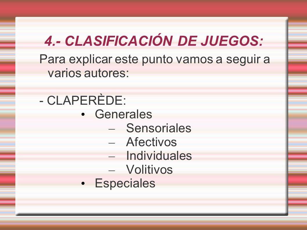 4.- CLASIFICACIÓN DE JUEGOS: Para explicar este punto vamos a seguir a varios autores: - CLAPERÈDE: Generales – Sensoriales – Afectivos – Individuales – Volitivos Especiales