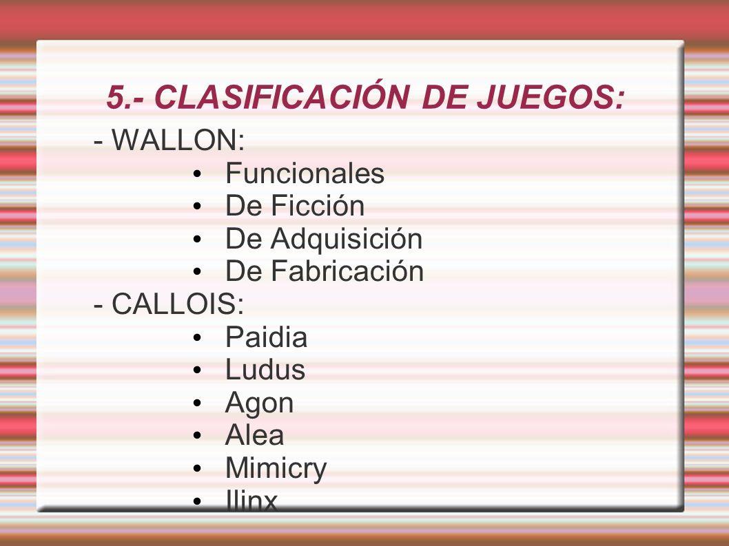 5.- CLASIFICACIÓN DE JUEGOS: - WALLON: Funcionales De Ficción De Adquisición De Fabricación - CALLOIS: Paidia Ludus Agon Alea Mimicry Ilinx