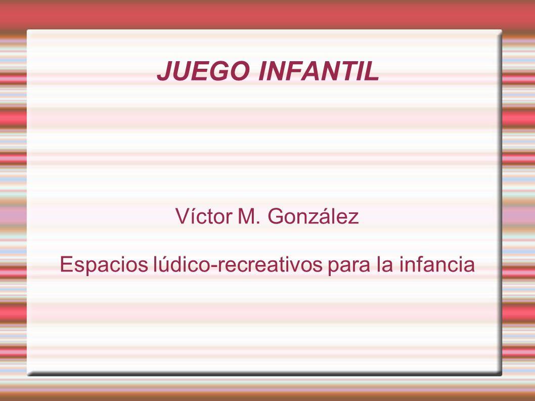 JUEGO INFANTIL Víctor M. González Espacios lúdico-recreativos para la infancia