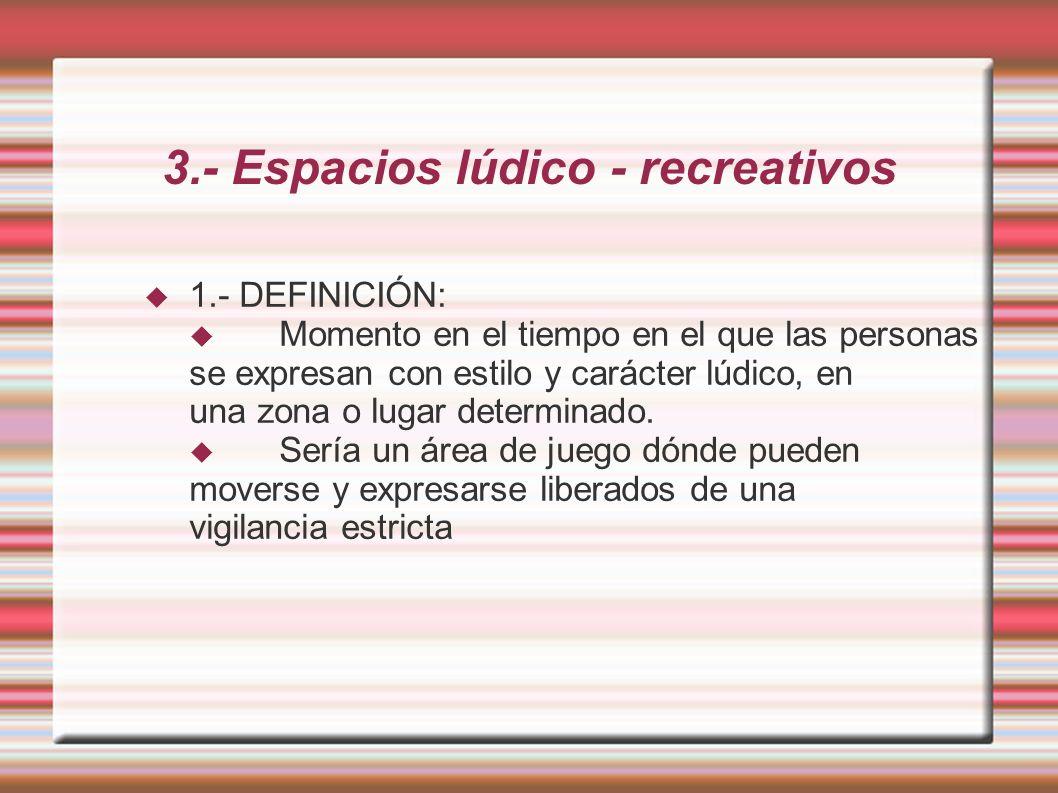 3.- Espacios lúdico - recreativos 1.- DEFINICIÓN: Momento en el tiempo en el que las personas se expresan con estilo y carácter lúdico, en una zona o lugar determinado.