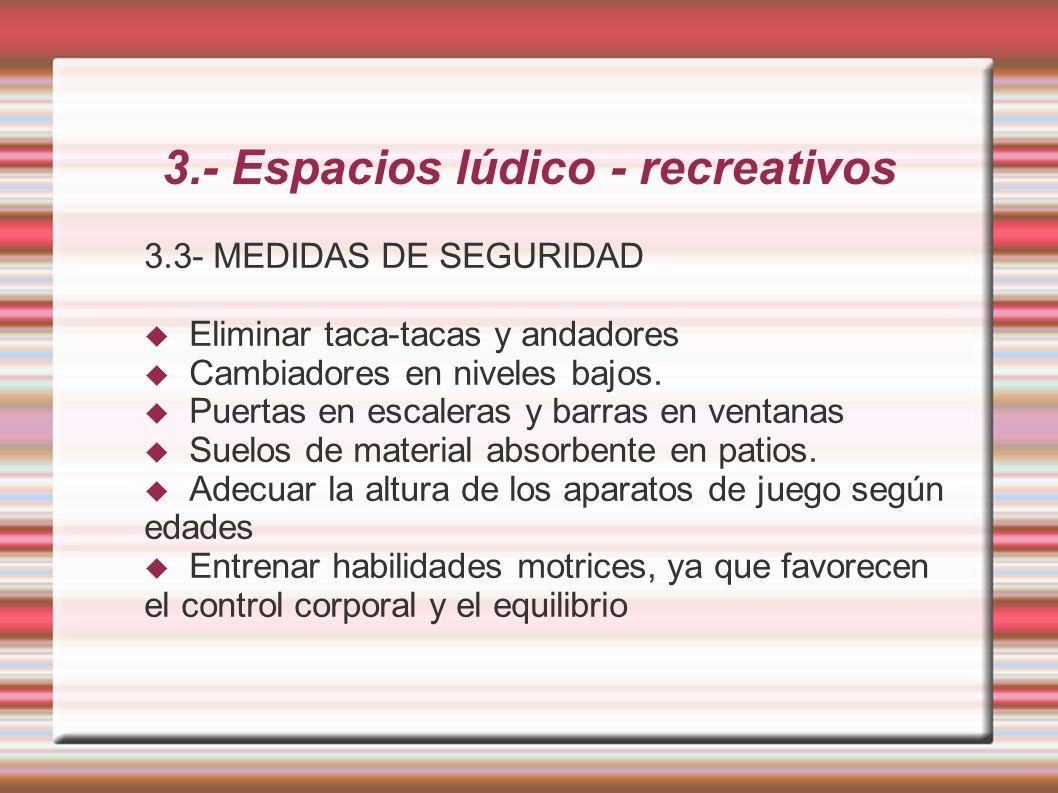 3.- Espacios lúdico - recreativos 3.3- MEDIDAS DE SEGURIDAD Eliminar taca-tacas y andadores Cambiadores en niveles bajos.