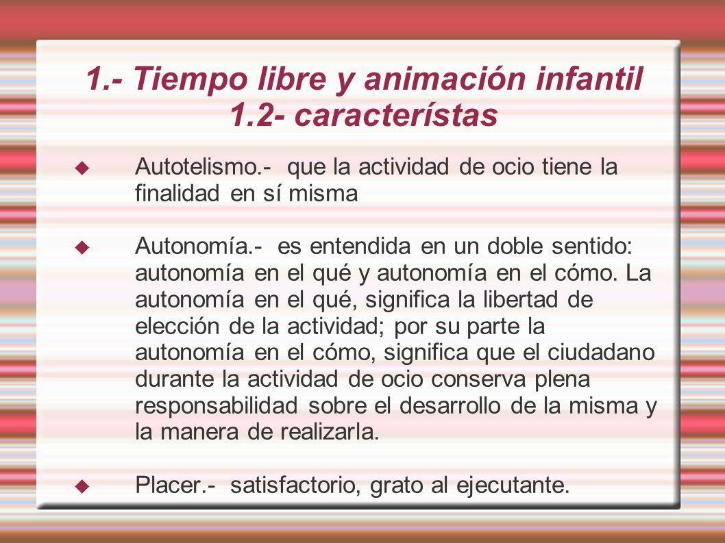 1.- Tiempo libre y animación infantil 1.2- característas Autotelismo.- que la actividad de ocio tiene la finalidad en sí misma Autonomía.- es entendida en un doble sentido: autonomía en el qué y autonomía en el cómo.